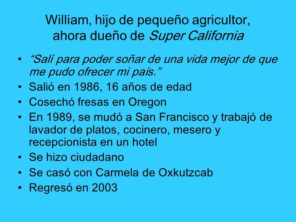 William, hijo de pequeño agricultor, ahora dueño de Super California Salí para poder soñar de una vida mejor de que me pudo ofrecer mi país. Salió en