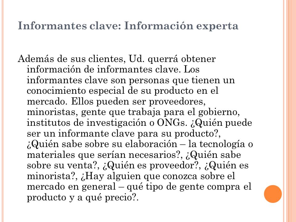 Informantes clave: Información experta Además de sus clientes, Ud. querrá obtener información de informantes clave. Los informantes clave son personas