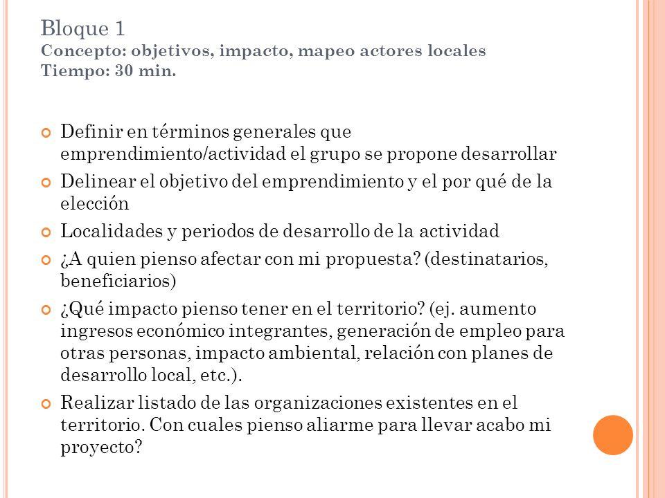 Bloque 1 Concepto: objetivos, impacto, mapeo actores locales Tiempo: 30 min. Definir en términos generales que emprendimiento/actividad el grupo se pr