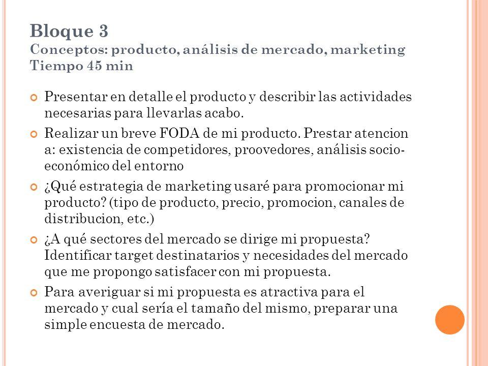 Bloque 3 Conceptos: producto, análisis de mercado, marketing Tiempo 45 min Presentar en detalle el producto y describir las actividades necesarias para llevarlas acabo.