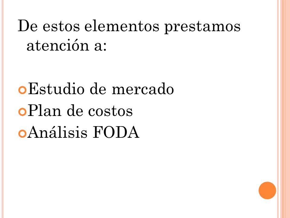 De estos elementos prestamos atención a: Estudio de mercado Plan de costos Análisis FODA