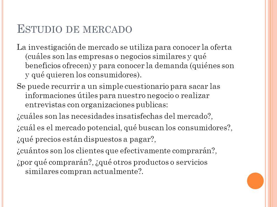 E STUDIO DE MERCADO La investigación de mercado se utiliza para conocer la oferta (cuáles son las empresas o negocios similares y qué beneficios ofrecen) y para conocer la demanda (quiénes son y qué quieren los consumidores).