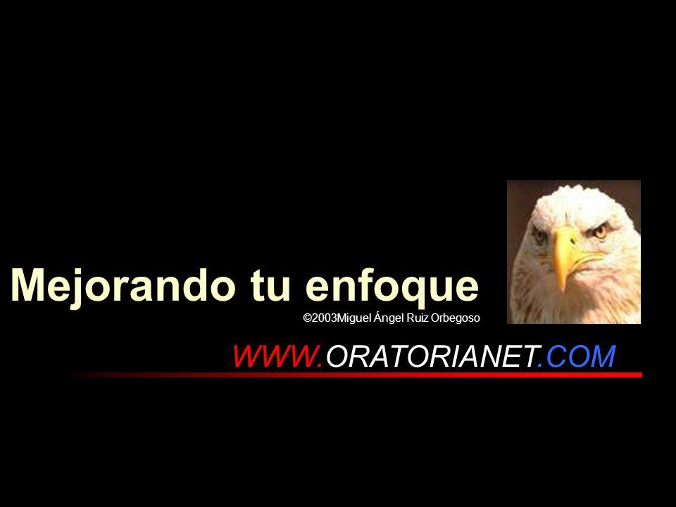 . WWW.ORATORIANET.COM Mejorando tu enfoque ©2003Miguel Ángel Ruiz Orbegoso