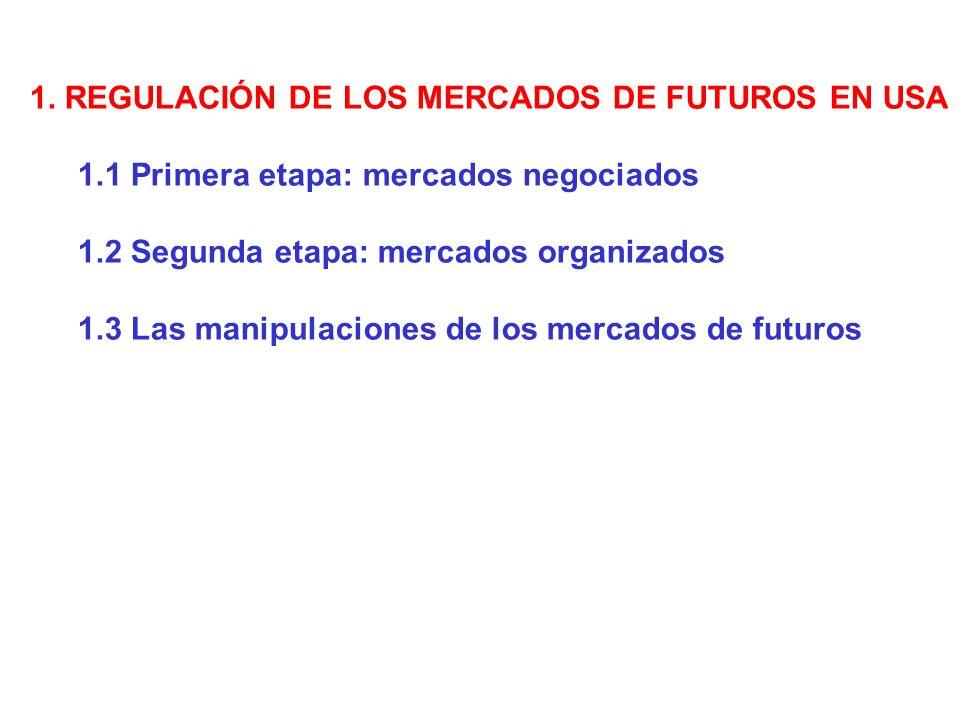 1. REGULACIÓN DE LOS MERCADOS DE FUTUROS EN USA 1.1 Primera etapa: mercados negociados 1.2 Segunda etapa: mercados organizados 1.3 Las manipulaciones