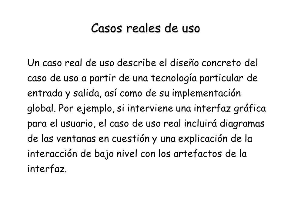 Casos reales de uso Un caso real de uso describe el diseño concreto del caso de uso a partir de una tecnología particular de entrada y salida, así com