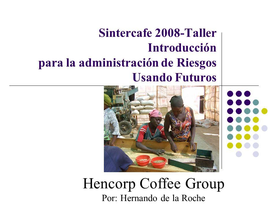 Sintercafe 2008-Taller Introducción para la administración de Riesgos Usando Futuros Hencorp Coffee Group Por: Hernando de la Roche