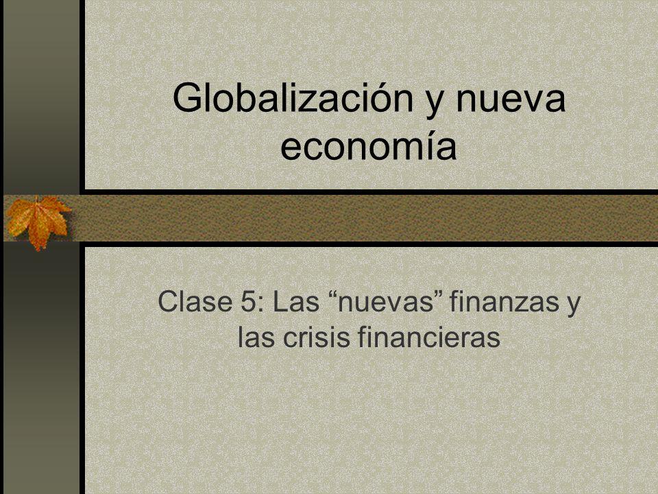 Globalización y nueva economía Clase 5: Las nuevas finanzas y las crisis financieras