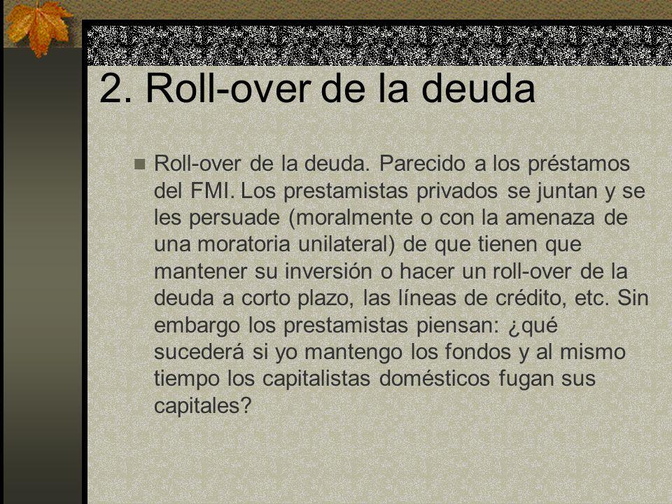 2. Roll-over de la deuda Roll-over de la deuda. Parecido a los préstamos del FMI. Los prestamistas privados se juntan y se les persuade (moralmente o