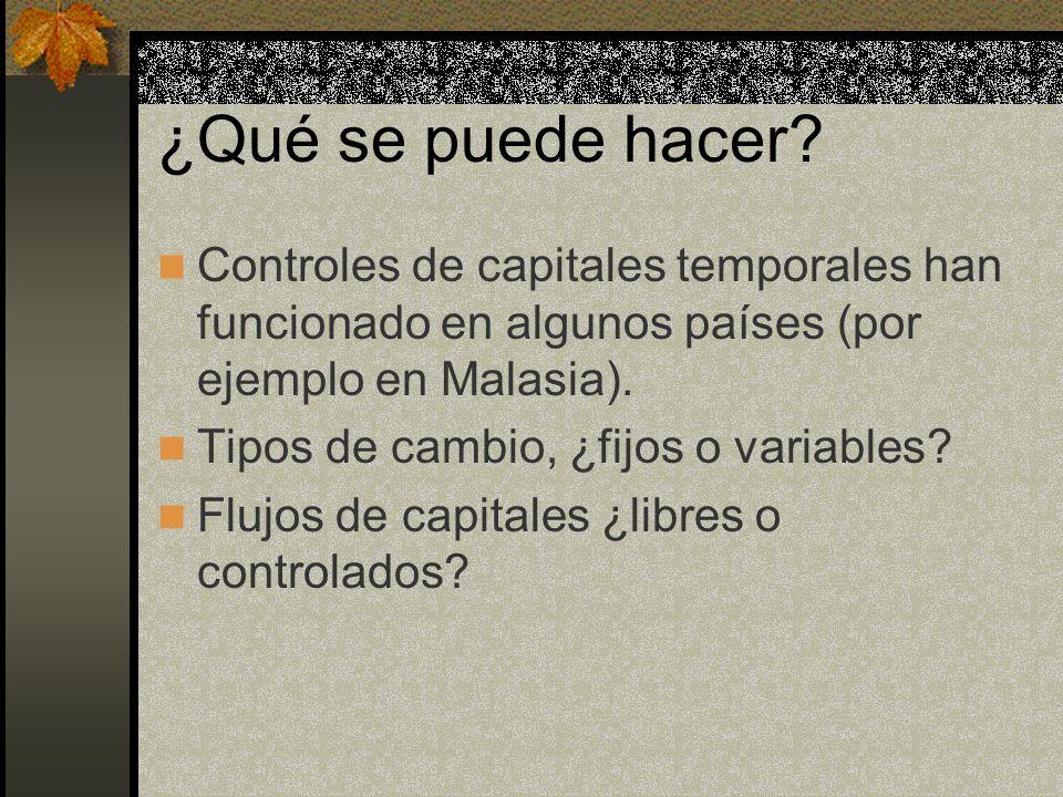 ¿Qué se puede hacer? Controles de capitales temporales han funcionado en algunos países (por ejemplo en Malasia). Tipos de cambio, ¿fijos o variables?