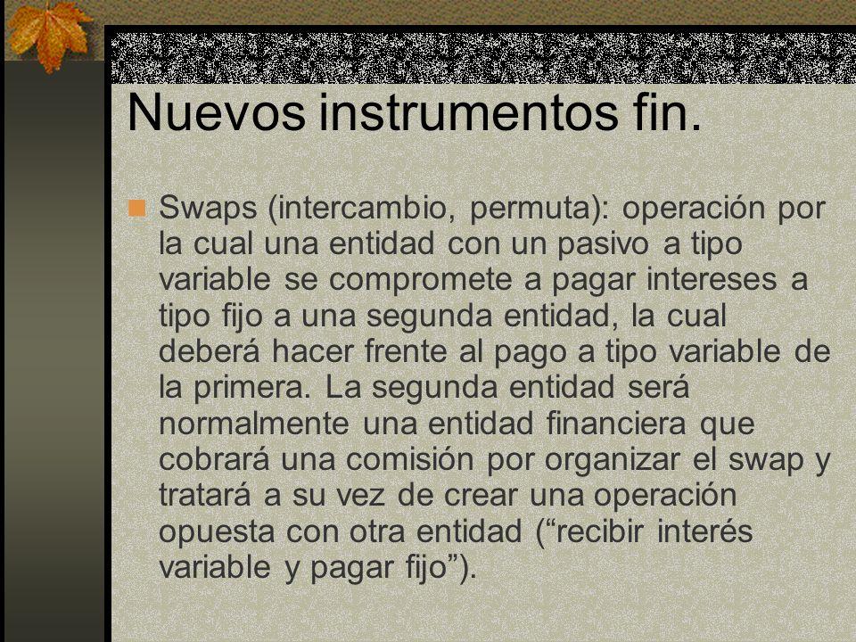 Nuevos instrumentos fin. Swaps (intercambio, permuta): operación por la cual una entidad con un pasivo a tipo variable se compromete a pagar intereses