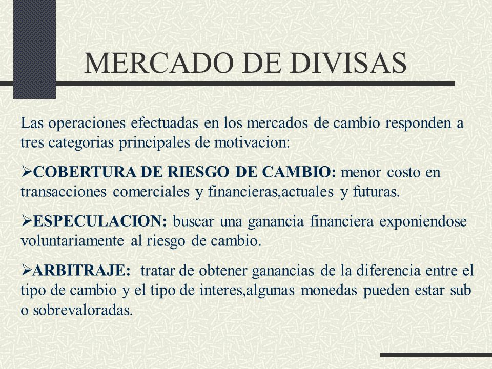MERCADO DE DIVISAS Las operaciones efectuadas en los mercados de cambio responden a tres categorias principales de motivacion: COBERTURA DE RIESGO DE