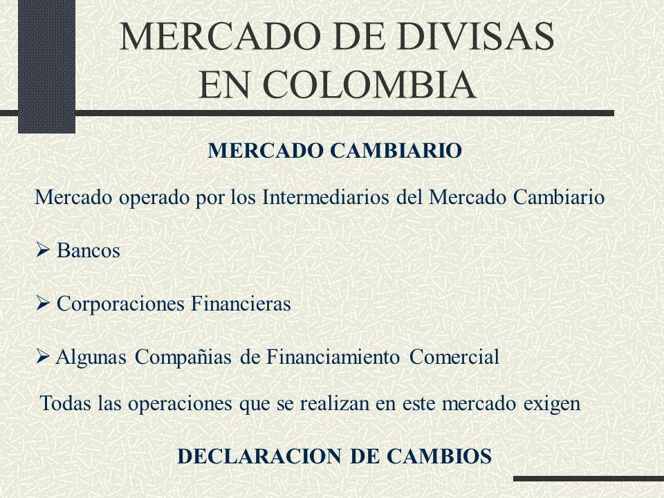 MERCADO DE DIVISAS EN COLOMBIA MERCADO CAMBIARIO Mercado operado por los Intermediarios del Mercado Cambiario Bancos Corporaciones Financieras Algunas