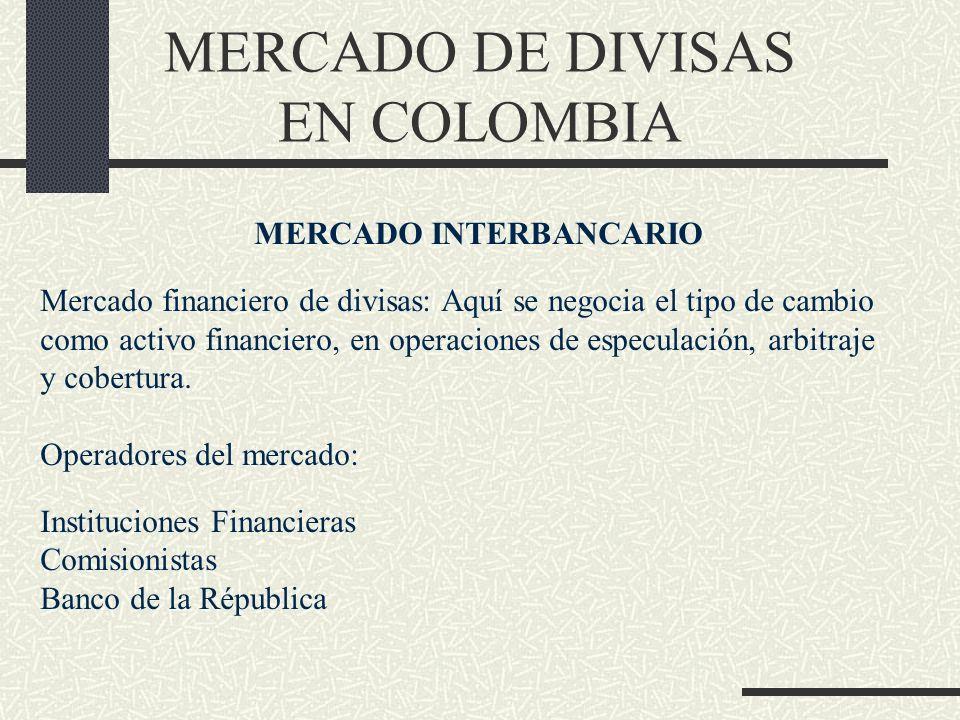 MERCADO DE DIVISAS EN COLOMBIA MERCADO INTERBANCARIO Mercado financiero de divisas: Aquí se negocia el tipo de cambio como activo financiero, en opera