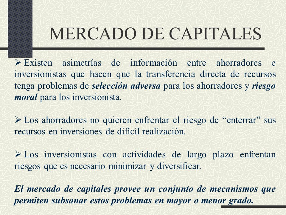 MERCADO DE CAPITALES Existen asimetrías de información entre ahorradores e inversionistas que hacen que la transferencia directa de recursos tenga pro
