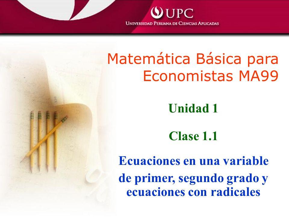 Matemática Básica para Economistas MA99 Unidad 1 Clase 1.1 Ecuaciones en una variable de primer, segundo grado y ecuaciones con radicales