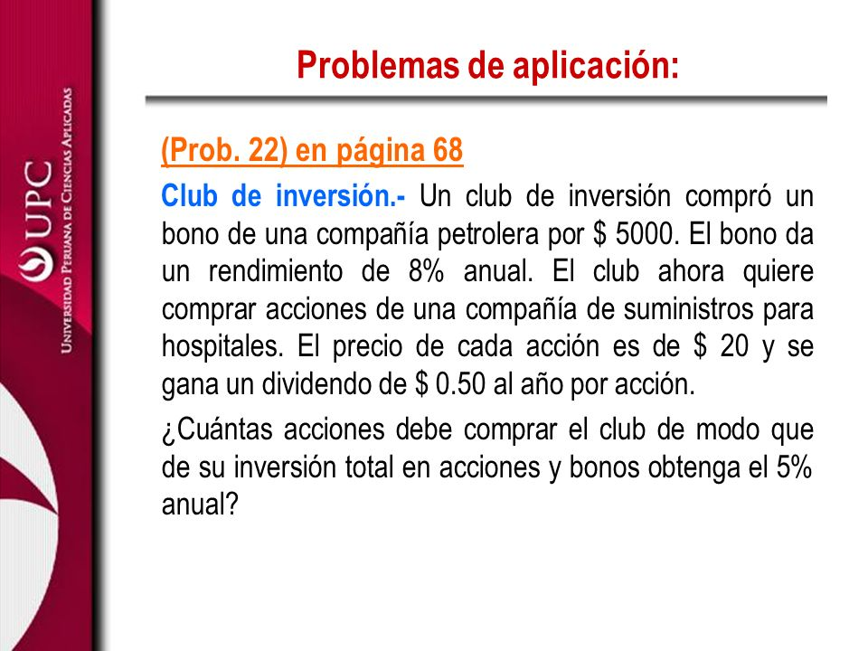 Problemas de aplicación: (Prob. 22) en página 68 Club de inversión.- Un club de inversión compró un bono de una compañía petrolera por $ 5000. El bono