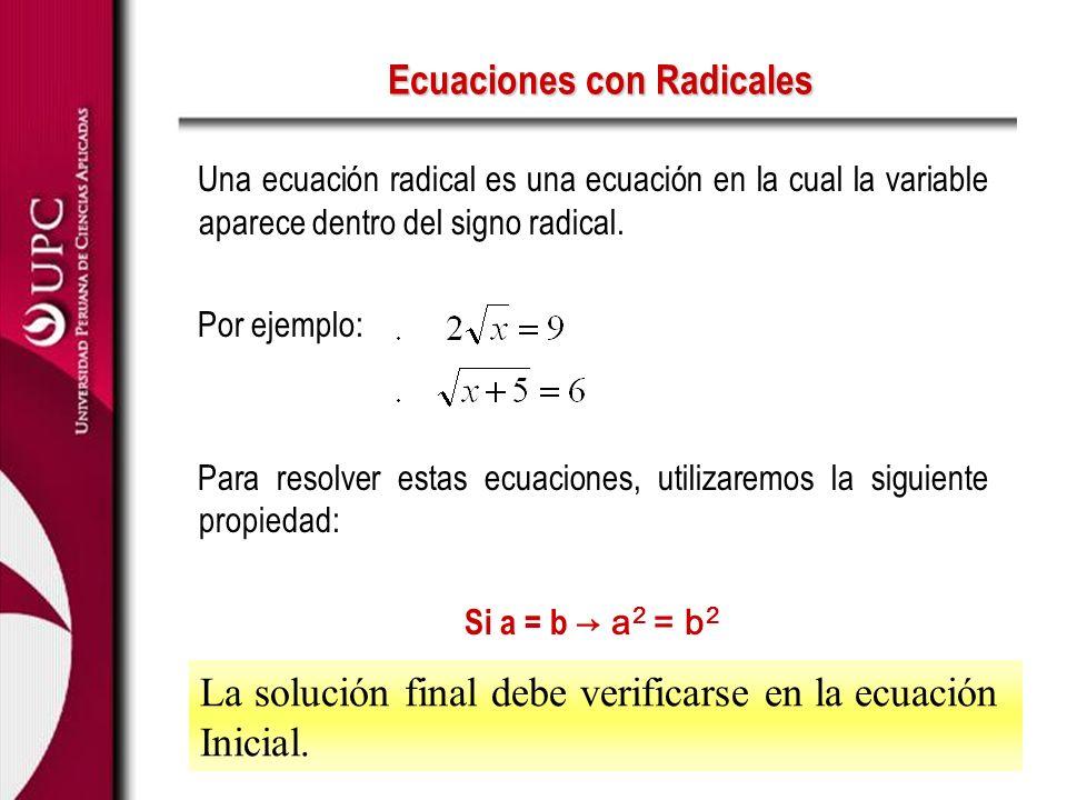 Ecuaciones con Radicales Una ecuación radical es una ecuación en la cual la variable aparece dentro del signo radical. Por ejemplo: Para resolver esta