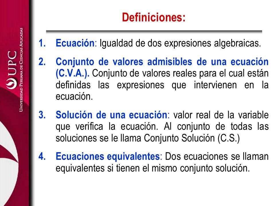 Definiciones: 1. Ecuación : Igualdad de dos expresiones algebraicas. 2. Conjunto de valores admisibles de una ecuación (C.V.A.). Conjunto de valores r