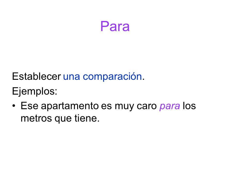 Establecer una comparación. Ejemplos: Ese apartamento es muy caro para los metros que tiene. Para
