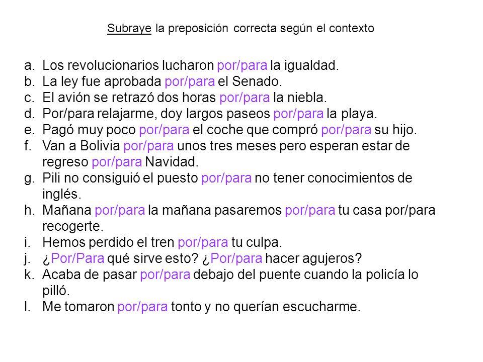 Subraye la preposición correcta según el contexto a.Los revolucionarios lucharon por/para la igualdad. b.La ley fue aprobada por/para el Senado. c.El