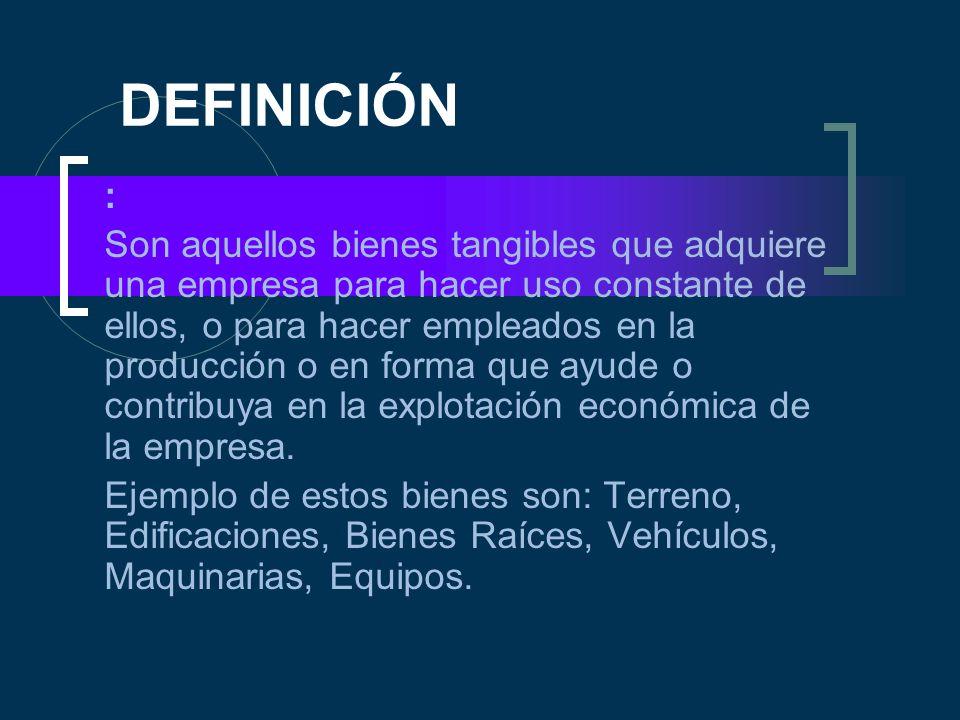 DEFINICIÓN : Son aquellos bienes tangibles que adquiere una empresa para hacer uso constante de ellos, o para hacer empleados en la producción o en fo