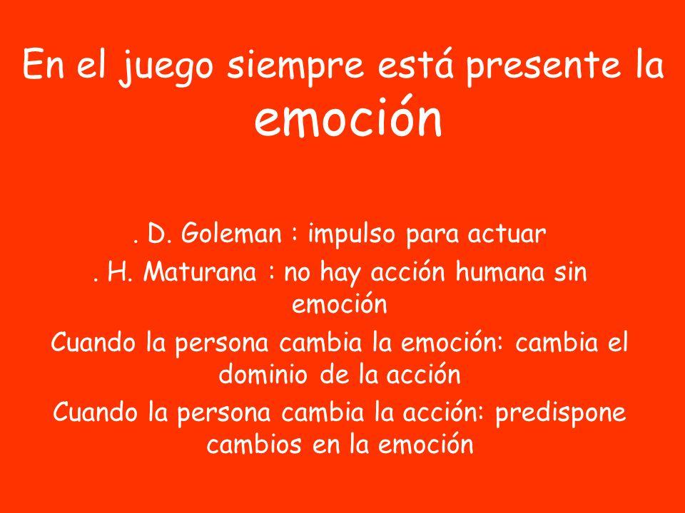 En el juego siempre está presente la emoción. D. Goleman : impulso para actuar. H. Maturana : no hay acción humana sin emoción Cuando la persona cambi