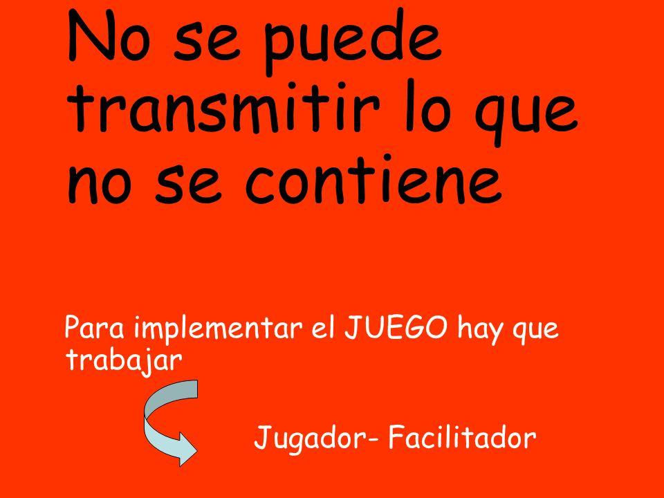 No se puede transmitir lo que no se contiene Para implementar el JUEGO hay que trabajar Jugador- Facilitador