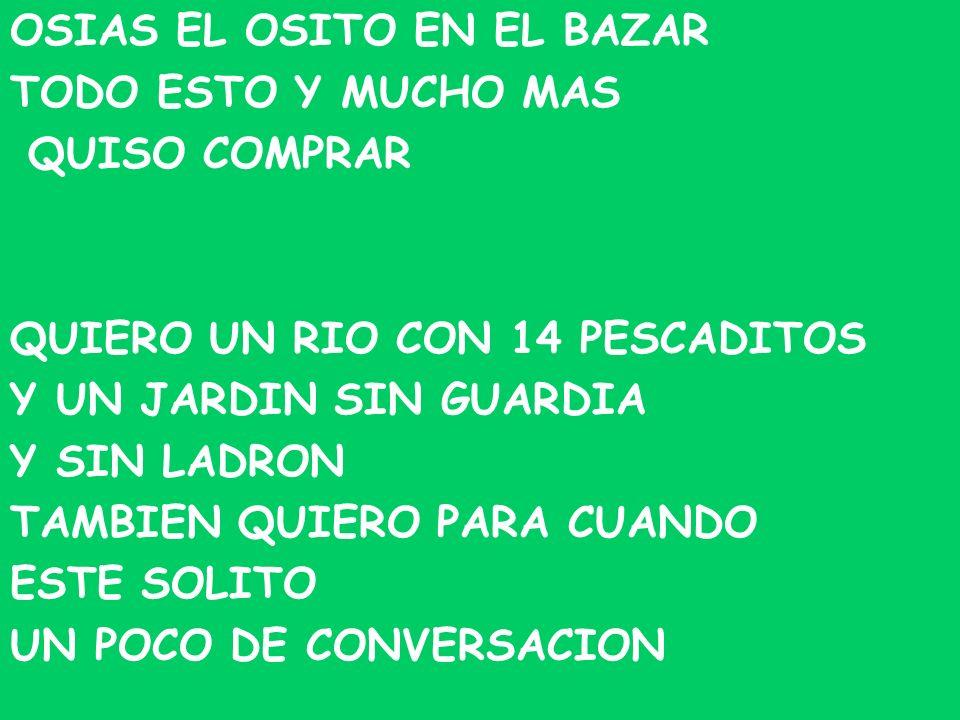 OSIAS EL OSITO EN EL BAZAR TODO ESTO Y MUCHO MAS QUISO COMPRAR QUIERO UN RIO CON 14 PESCADITOS Y UN JARDIN SIN GUARDIA Y SIN LADRON TAMBIEN QUIERO PAR