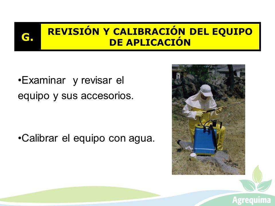 REVISIÓN Y CALIBRACIÓN DEL EQUIPO DE APLICACIÓN G. Examinar y revisar el equipo y sus accesorios. Calibrar el equipo con agua.