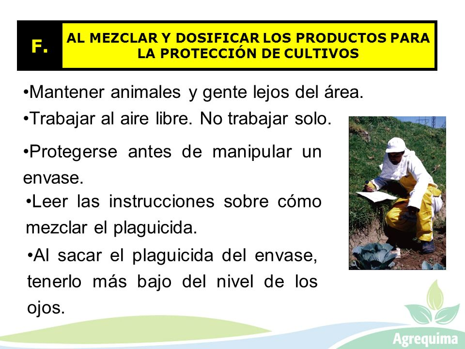 AL MEZCLAR Y DOSIFICAR LOS PRODUCTOS PARA LA PROTECCIÓN DE CULTIVOS F. Mantener animales y gente lejos del área. Trabajar al aire libre. No trabajar s