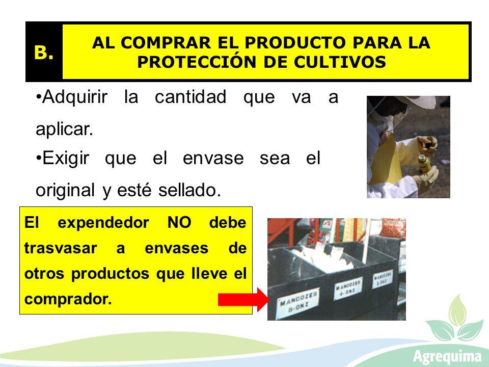 AL COMPRAR EL PRODUCTO PARA LA PROTECCIÓN DE CULTIVOS B. Adquirir la cantidad que va a aplicar. Exigir que el envase sea el original y esté sellado. E