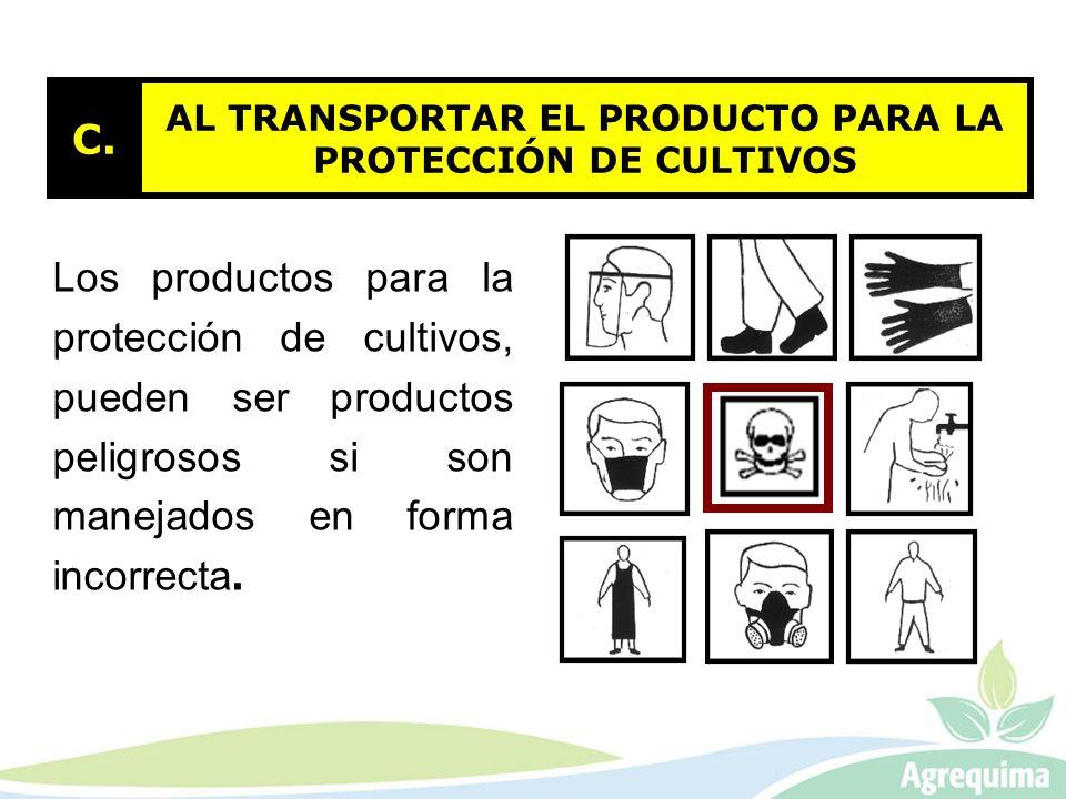 AL TRANSPORTAR EL PRODUCTO PARA LA PROTECCIÓN DE CULTIVOS C. Los productos para la protección de cultivos, pueden ser productos peligrosos si son mane