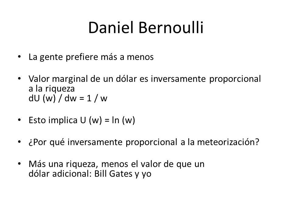 Daniel Bernoulli La gente prefiere más a menos Valor marginal de un dólar es inversamente proporcional a la riqueza dU (w) / dw = 1 / w Esto implica U