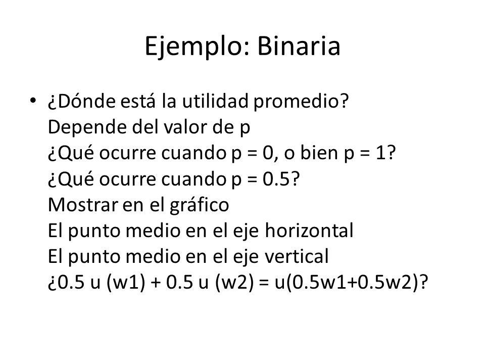 Ejemplo: Binaria ¿Dónde está la utilidad promedio? Depende del valor de p ¿Qué ocurre cuando p = 0, o bien p = 1? ¿Qué ocurre cuando p = 0.5? Mostrar