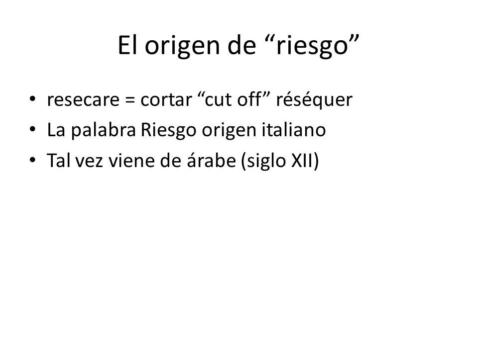 El origen de riesgo resecare = cortar cut off réséquer La palabra Riesgo origen italiano Tal vez viene de árabe (siglo XII)