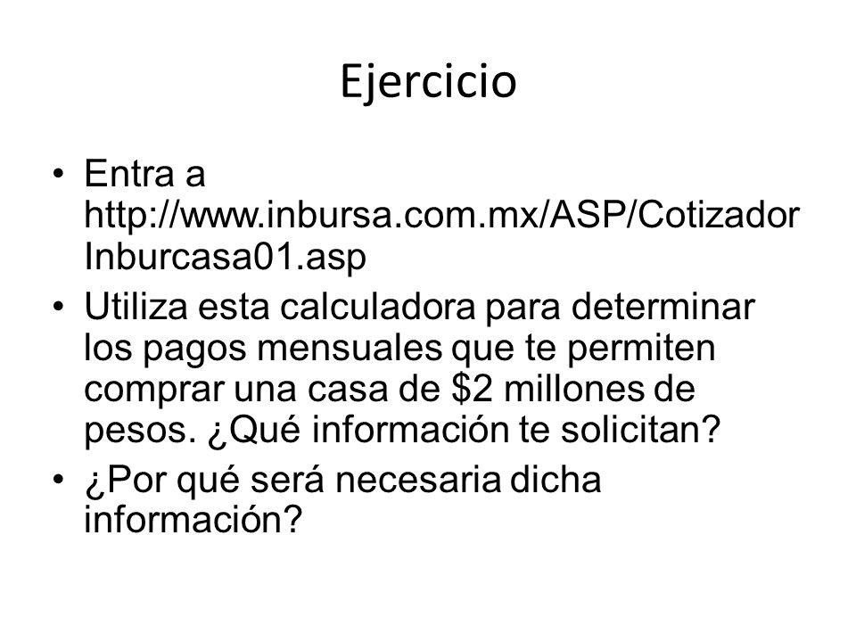 Ejercicio Entra a http://www.inbursa.com.mx/ASP/Cotizador Inburcasa01.asp Utiliza esta calculadora para determinar los pagos mensuales que te permiten