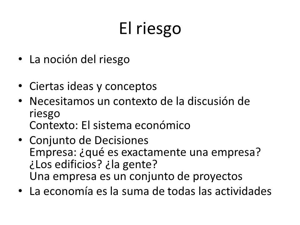 El riesgo La noción del riesgo Ciertas ideas y conceptos Necesitamos un contexto de la discusión de riesgo Contexto: El sistema económico Conjunto de