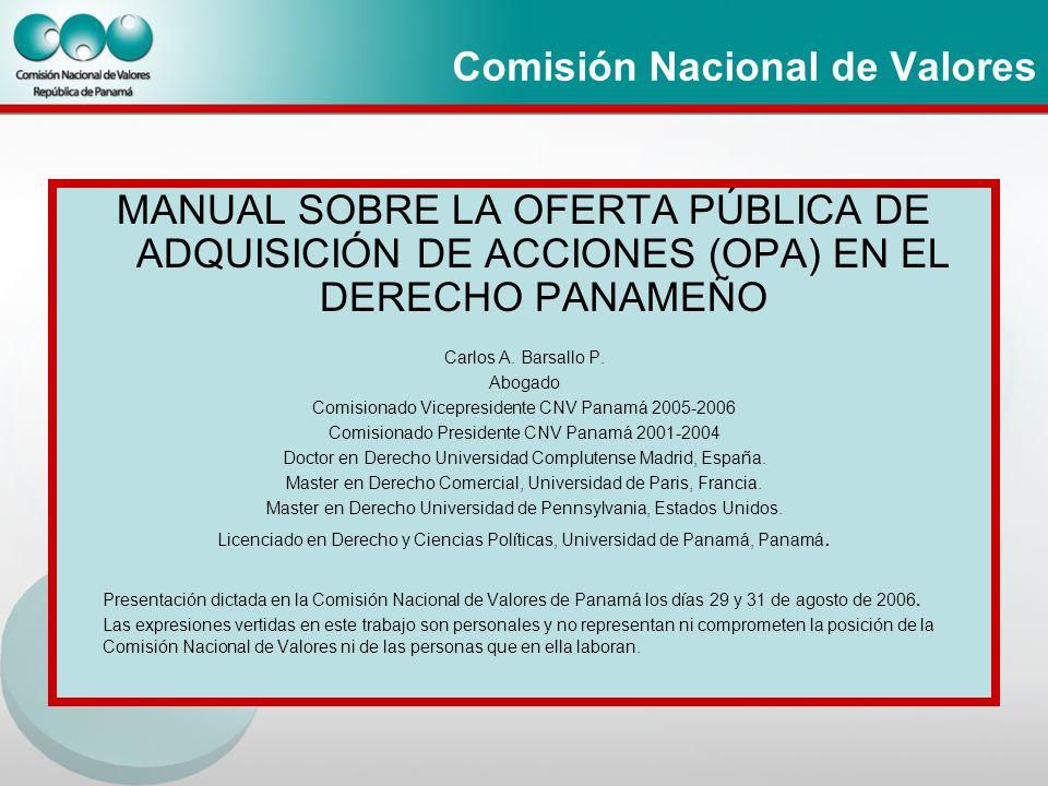 Comisión Nacional de Valores MANUAL SOBRE LA OFERTA PÚBLICA DE ADQUISICIÓN DE ACCIONES (OPA) EN EL DERECHO PANAMEÑO Carlos A. Barsallo P. Abogado Comi