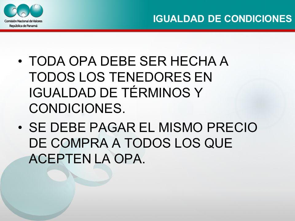 IGUALDAD DE CONDICIONES TODA OPA DEBE SER HECHA A TODOS LOS TENEDORES EN IGUALDAD DE TÉRMINOS Y CONDICIONES. SE DEBE PAGAR EL MISMO PRECIO DE COMPRA A