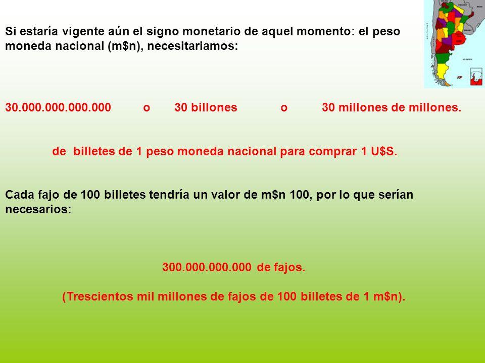 Si estaría vigente aún el signo monetario de aquel momento: el peso moneda nacional (m$n), necesitariamos: 30.000.000.000.000 o 30 billones o 30 millones de millones.