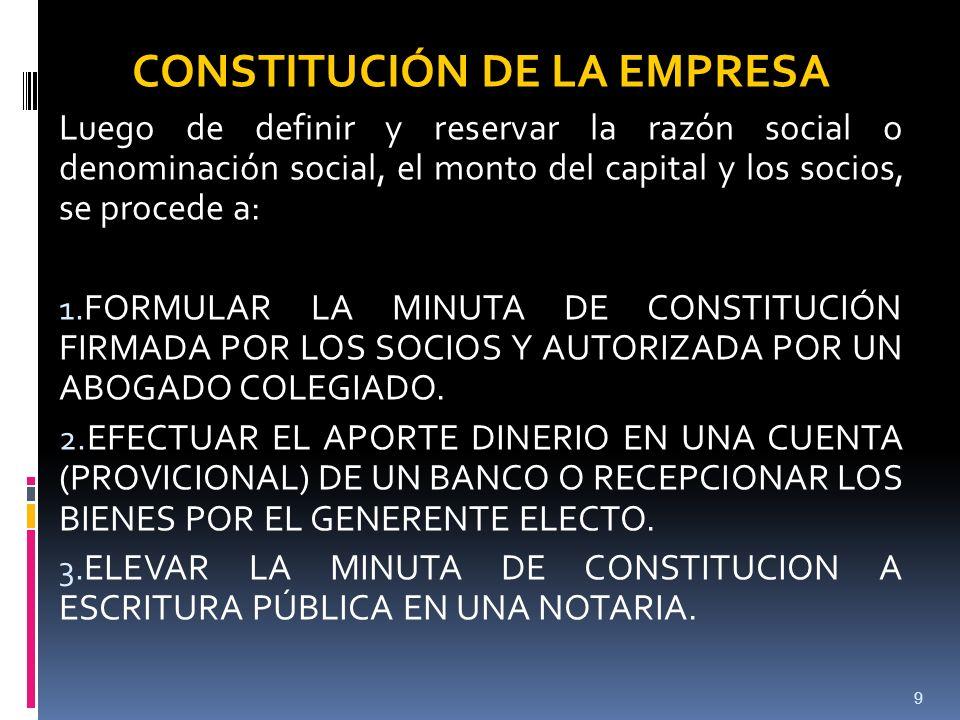 9 CONSTITUCIÓN DE LA EMPRESA Luego de definir y reservar la razón social o denominación social, el monto del capital y los socios, se procede a: 1.