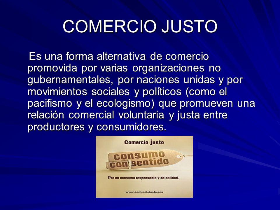 COMERCIO JUSTO Es una forma alternativa de comercio promovida por varias organizaciones no gubernamentales, por naciones unidas y por movimientos soci