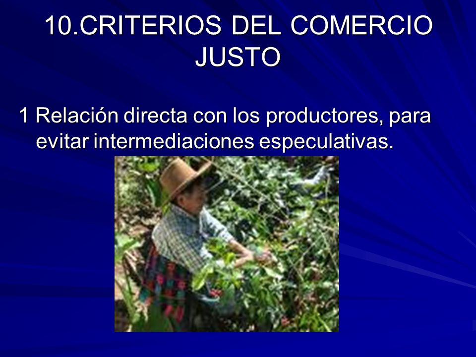 10.CRITERIOS DEL COMERCIO JUSTO 1 Relación directa con los productores, para evitar intermediaciones especulativas.