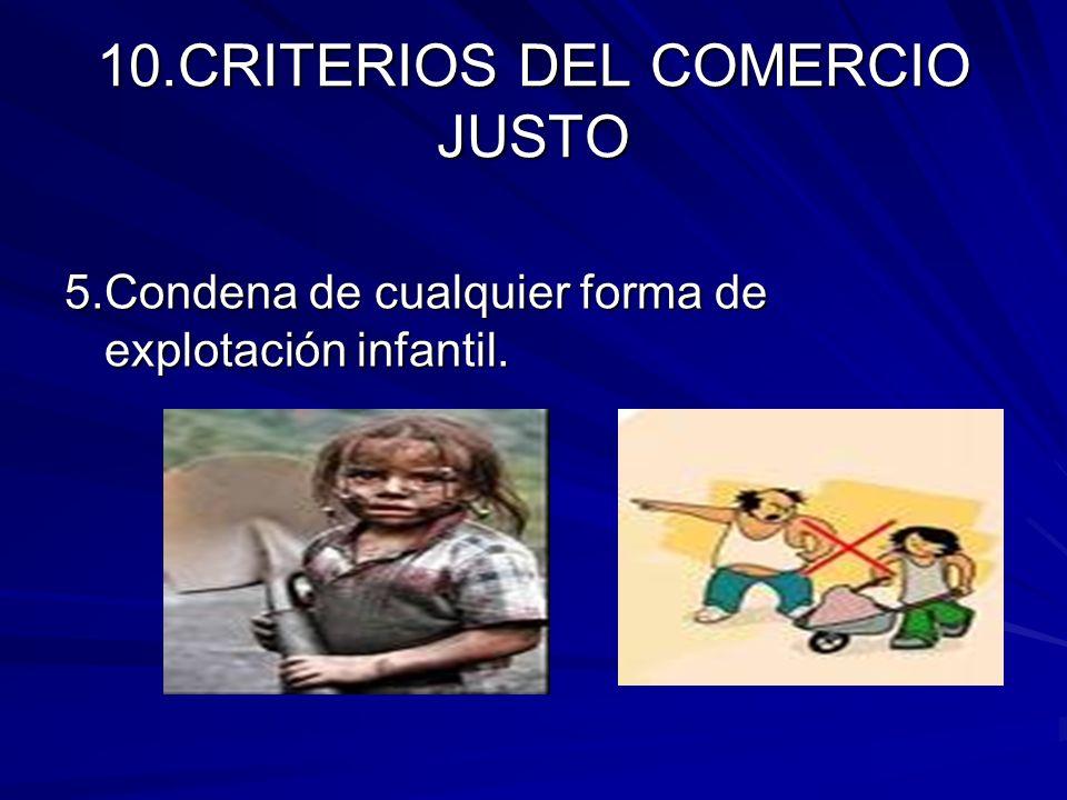 10.CRITERIOS DEL COMERCIO JUSTO 5.Condena de cualquier forma de explotación infantil.