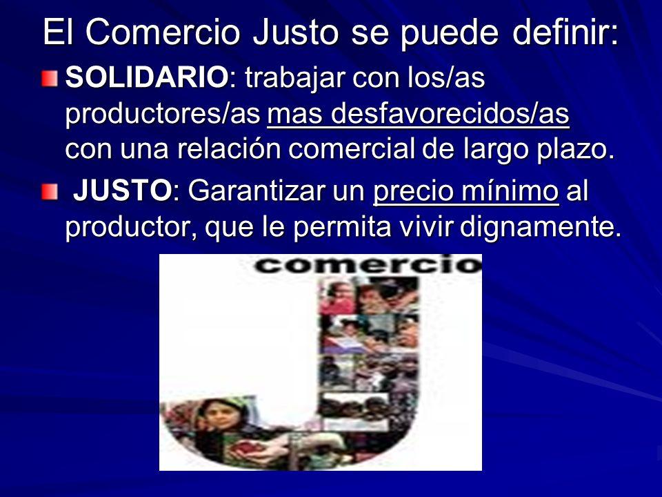 El Comercio Justo se puede definir: SOLIDARIO: trabajar con los/as productores/as mas desfavorecidos/as con una relación comercial de largo plazo. JUS
