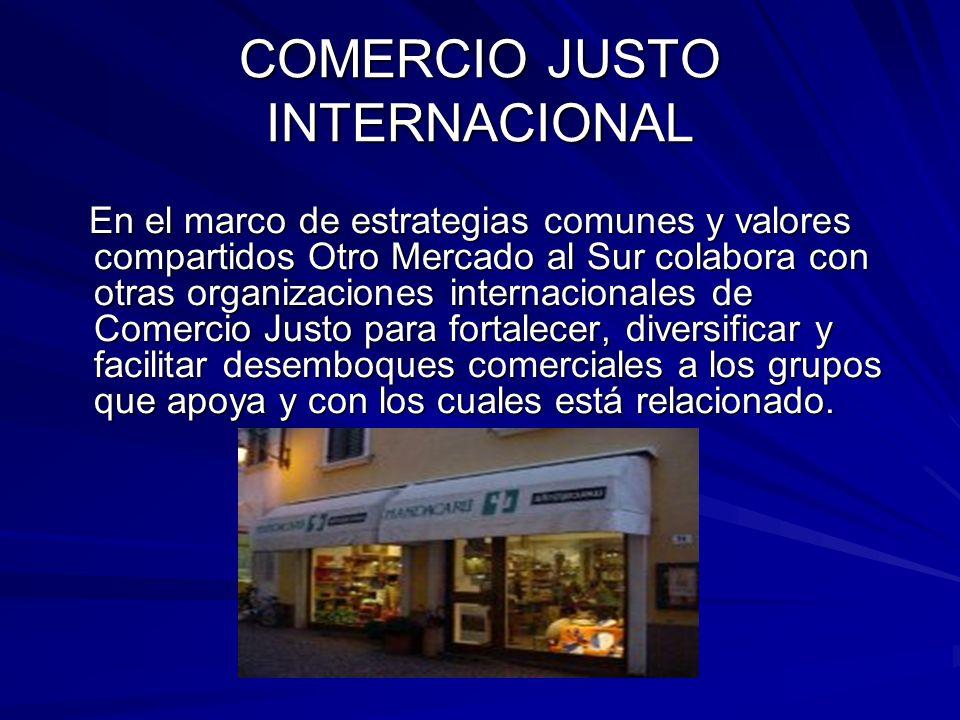 COMERCIO JUSTO INTERNACIONAL En el marco de estrategias comunes y valores compartidos Otro Mercado al Sur colabora con otras organizaciones internacio
