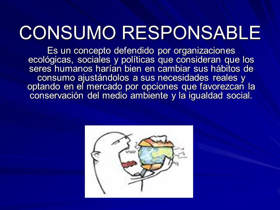 CONSUMO RESPONSABLE Es un concepto defendido por organizaciones ecológicas, sociales y políticas que consideran que los seres humanos harían bien en c