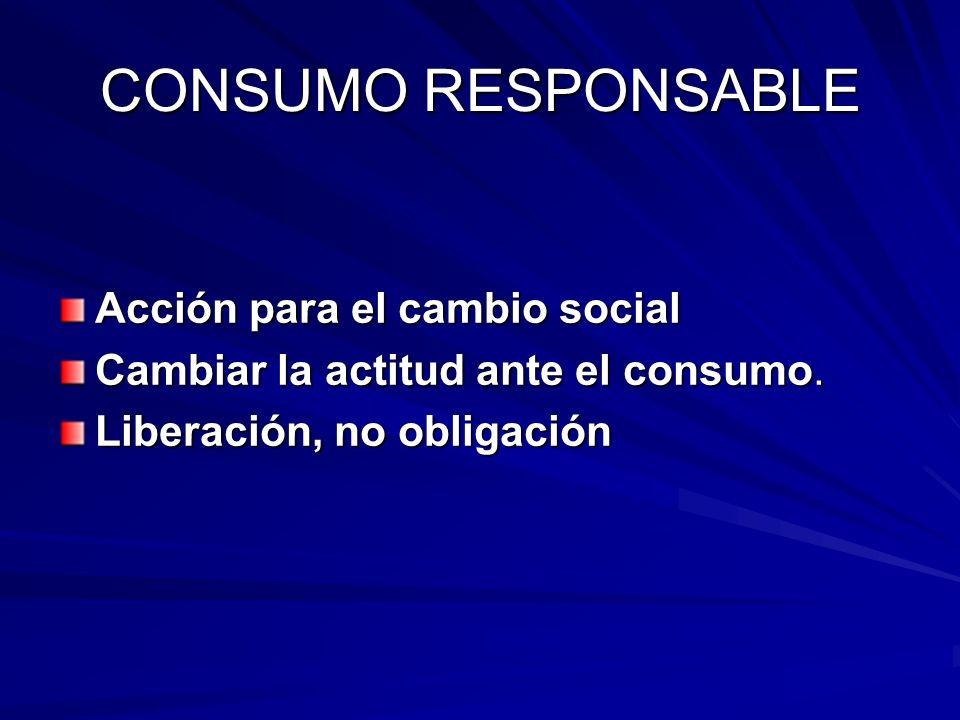 Acción para el cambio social Cambiar la actitud ante el consumo. Liberación, no obligación CONSUMO RESPONSABLE