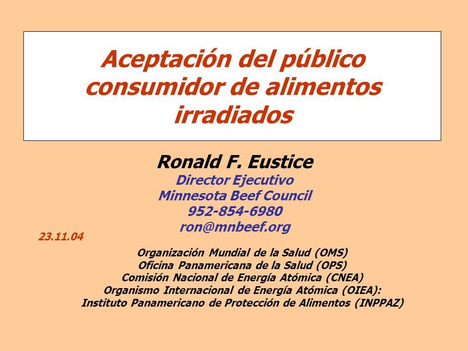 Ronald F. Eustice Director Ejecutivo Minnesota Beef Council 952-854-6980 ron@mnbeef.org Aceptación del público consumidor de alimentos irradiados Orga