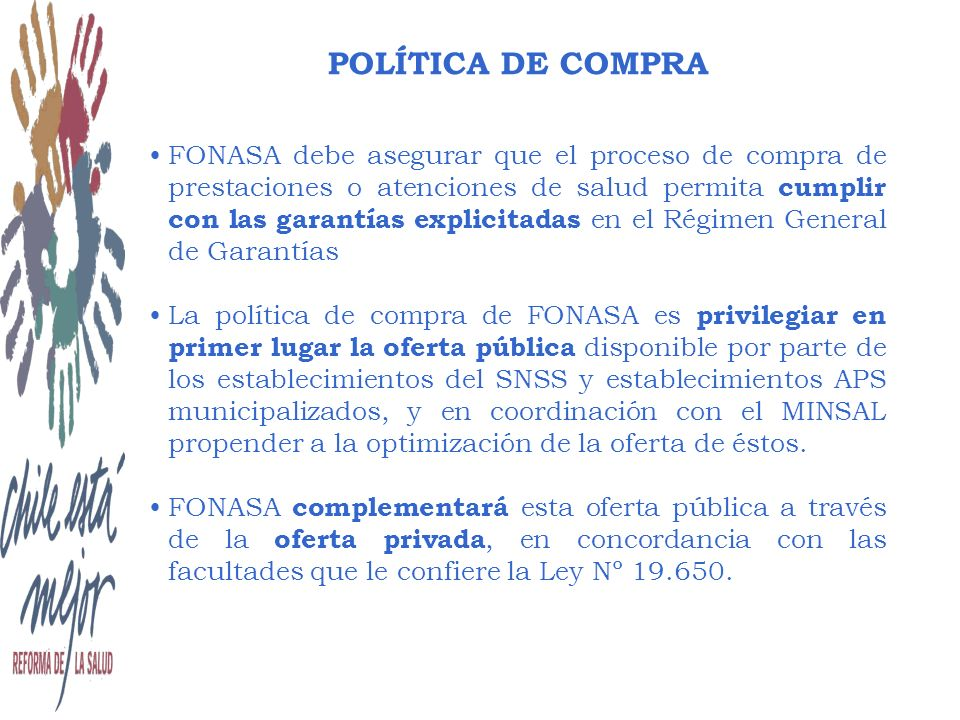 POLÍTICA DE COMPRA FONASA debe asegurar que el proceso de compra de prestaciones o atenciones de salud permita cumplir con las garantías explicitadas en el Régimen General de Garantías La política de compra de FONASA es privilegiar en primer lugar la oferta pública disponible por parte de los establecimientos del SNSS y establecimientos APS municipalizados, y en coordinación con el MINSAL propender a la optimización de la oferta de éstos.